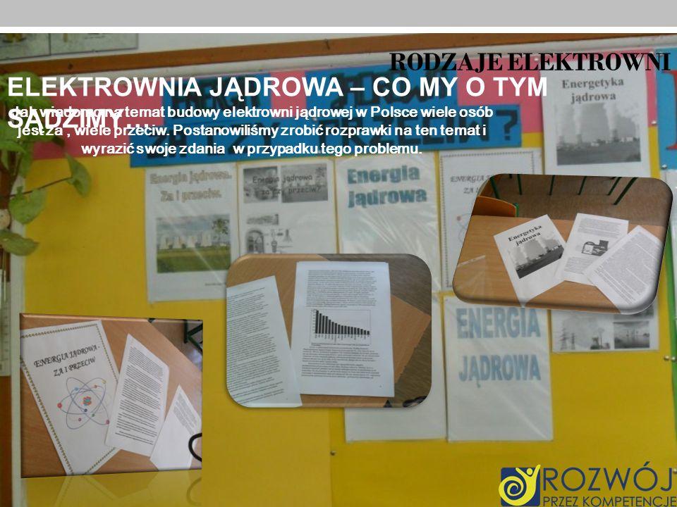 RODZAJE ELEKTROWNI ELEKTROWNIA JĄDROWA – CO MY O TYM SĄDZIMY… Jak wiadomo na temat budowy elektrowni jądrowej w Polsce wiele osób jest za, wiele przec