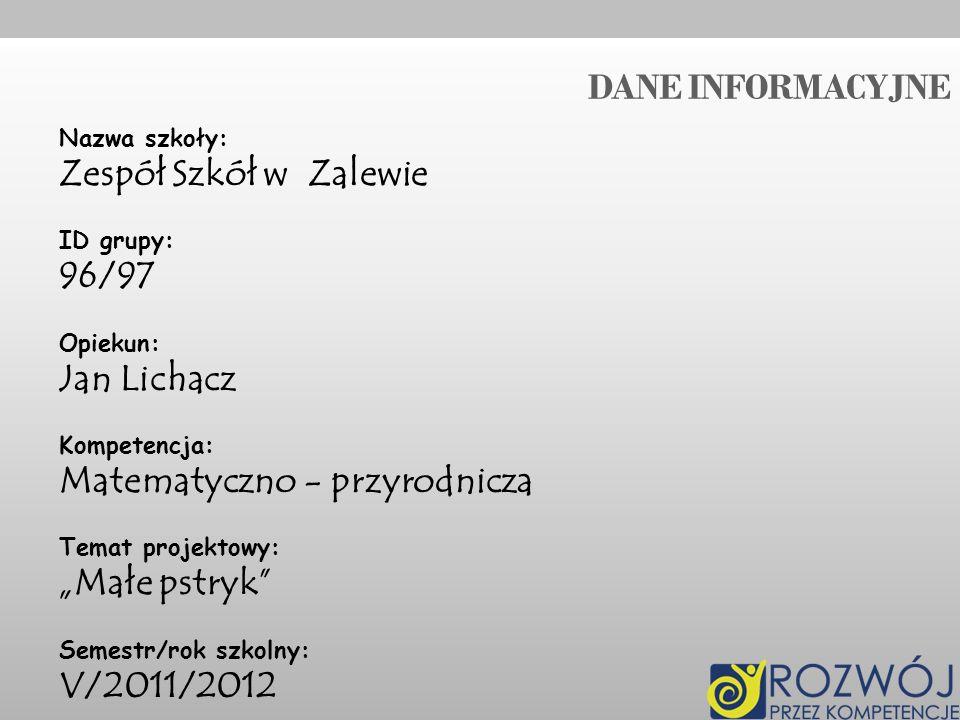 DANE INFORMACYJNE Nazwa szkoły: Zespół Szkół w Zalewie ID grupy: 96/97 Opiekun: Jan Lichacz Kompetencja: Matematyczno - przyrodnicza Temat projektowy: