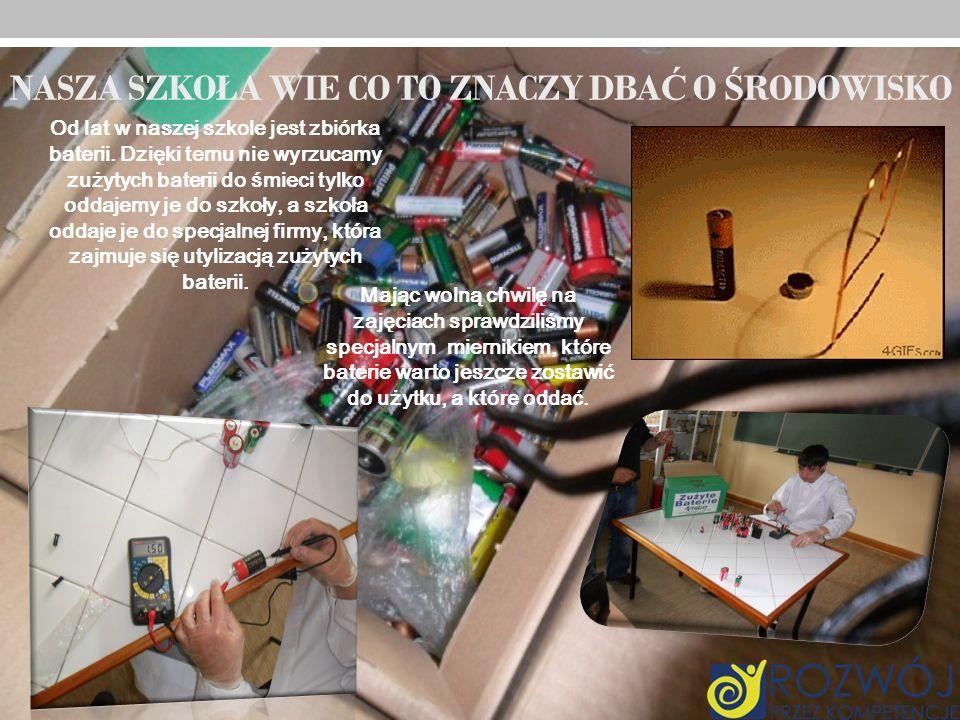 NASZA SZKOŁA WIE CO TO ZNACZY DBA Ć O Ś RODOWISKO Od lat w naszej szkole jest zbiórka baterii. Dzięki temu nie wyrzucamy zużytych baterii do śmieci ty