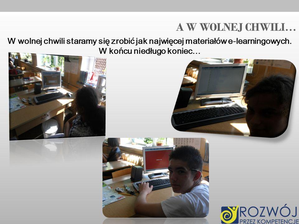 A W WOLNEJ CHWILI… W wolnej chwili staramy się zrobić jak najwięcej materiałów e-learningowych. W końcu niedługo koniec…
