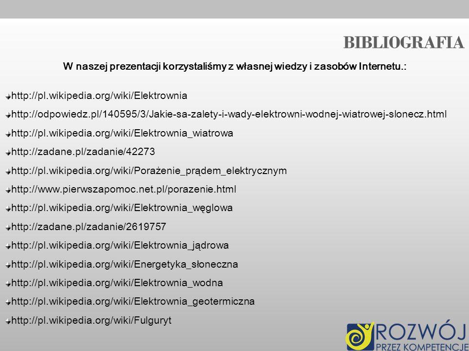 BIBLIOGRAFIA W naszej prezentacji korzystaliśmy z własnej wiedzy i zasobów Internetu.: http://pl.wikipedia.org/wiki/Elektrownia http://odpowiedz.pl/14