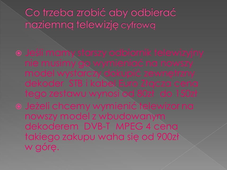 Jeśli mamy starszy odbiornik telewizyjny nie musimy go wymieniać na nowszy model wystarczy dokupić zewnętrzny dekoder STB i kabel Euro Złącza cena tego zestawu wynosi od 80zł do 150zł Jeżeli chcemy wymienić telewizor na nowszy model z wbudowanym dekoderem DVB-T MPEG 4 cena takiego zakupu waha się od 900zł w górę.