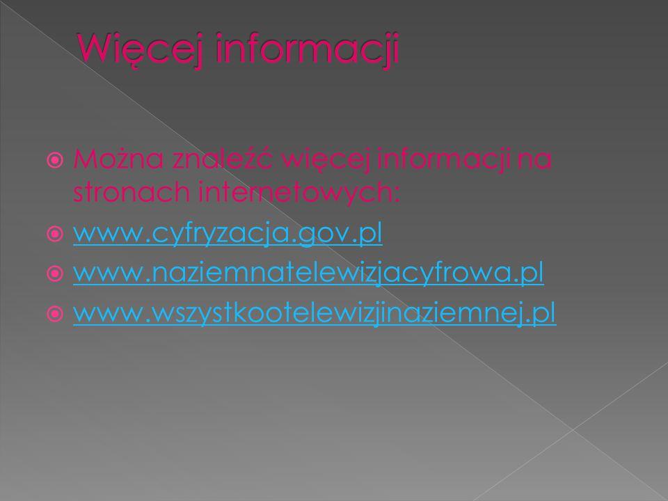 Można znaleźć więcej informacji na stronach internetowych: www.cyfryzacja.gov.pl www.naziemnatelewizjacyfrowa.pl www.wszystkootelewizjinaziemnej.pl