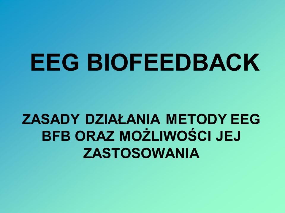 EEG BIOFEEDBACK ZASADY DZIAŁANIA METODY EEG BFB ORAZ MOŻLIWOŚCI JEJ ZASTOSOWANIA