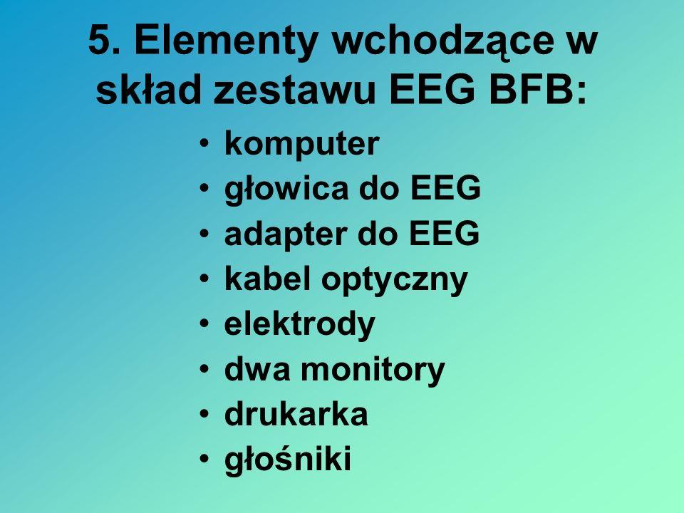 5. Elementy wchodzące w skład zestawu EEG BFB: komputer głowica do EEG adapter do EEG kabel optyczny elektrody dwa monitory drukarka głośniki