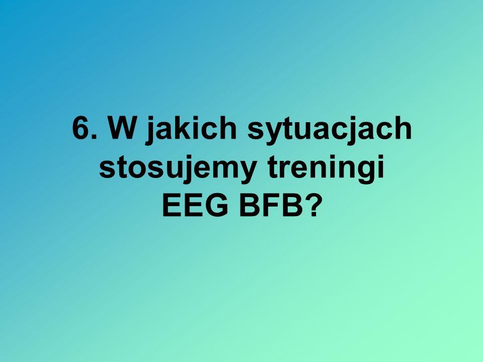 6. W jakich sytuacjach stosujemy treningi EEG BFB?