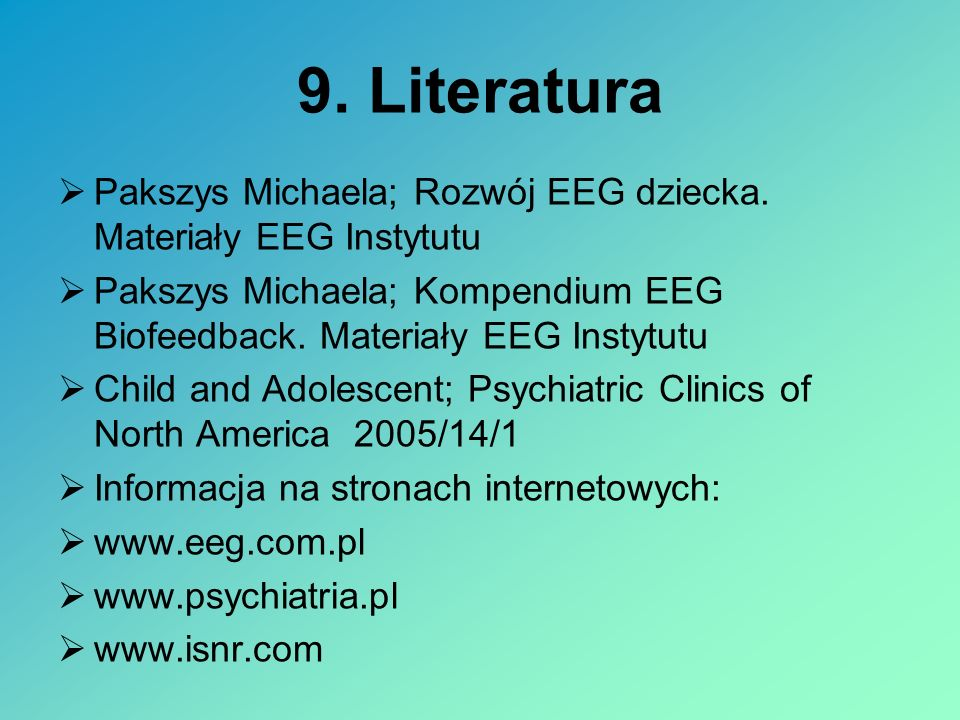 9. Literatura Pakszys Michaela; Rozwój EEG dziecka. Materiały EEG Instytutu Pakszys Michaela; Kompendium EEG Biofeedback. Materiały EEG Instytutu Chil