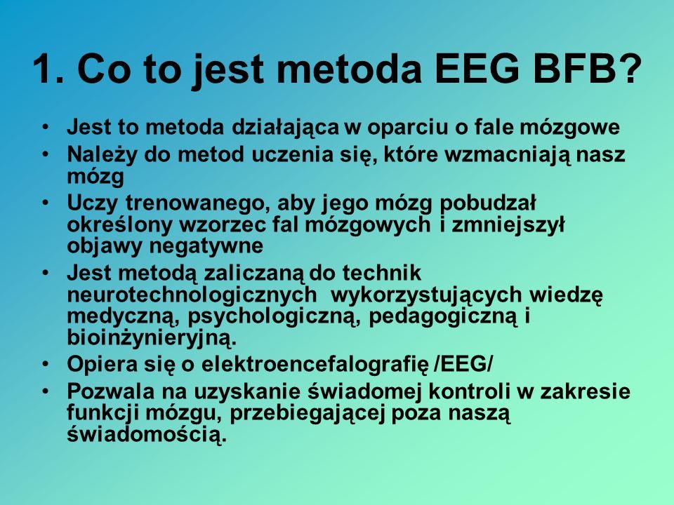 1. Co to jest metoda EEG BFB? Jest to metoda działająca w oparciu o fale mózgowe Należy do metod uczenia się, które wzmacniają nasz mózg Uczy trenowan