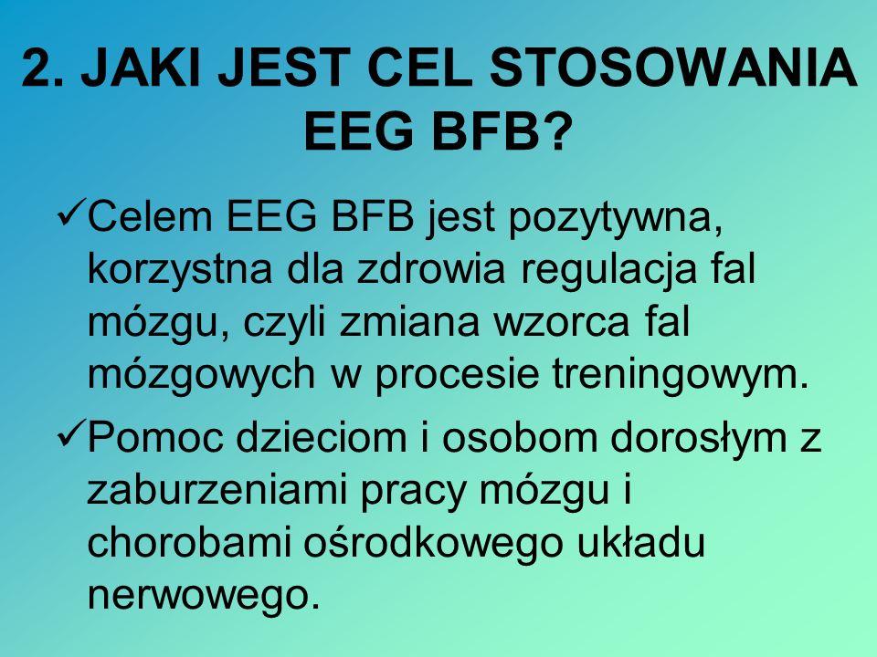 2. JAKI JEST CEL STOSOWANIA EEG BFB? Celem EEG BFB jest pozytywna, korzystna dla zdrowia regulacja fal mózgu, czyli zmiana wzorca fal mózgowych w proc