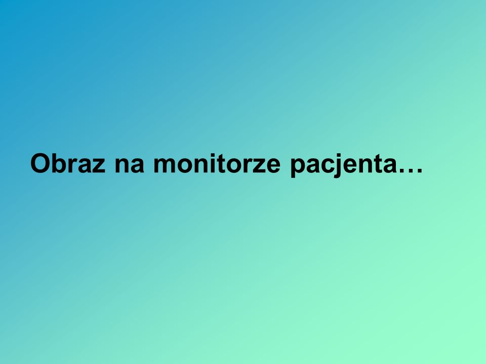 Obraz na monitorze pacjenta…