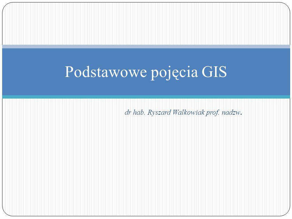 dr hab. Ryszard Walkowiak prof. nadzw. Podstawowe pojęcia GIS