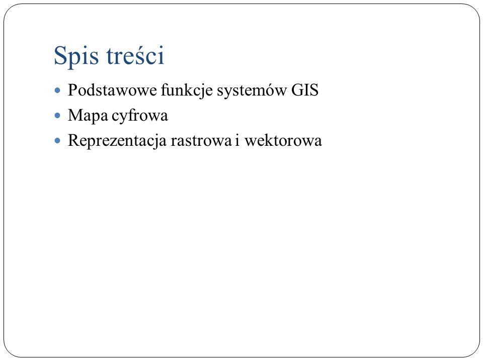 Spis treści Podstawowe funkcje systemów GIS Mapa cyfrowa Reprezentacja rastrowa i wektorowa