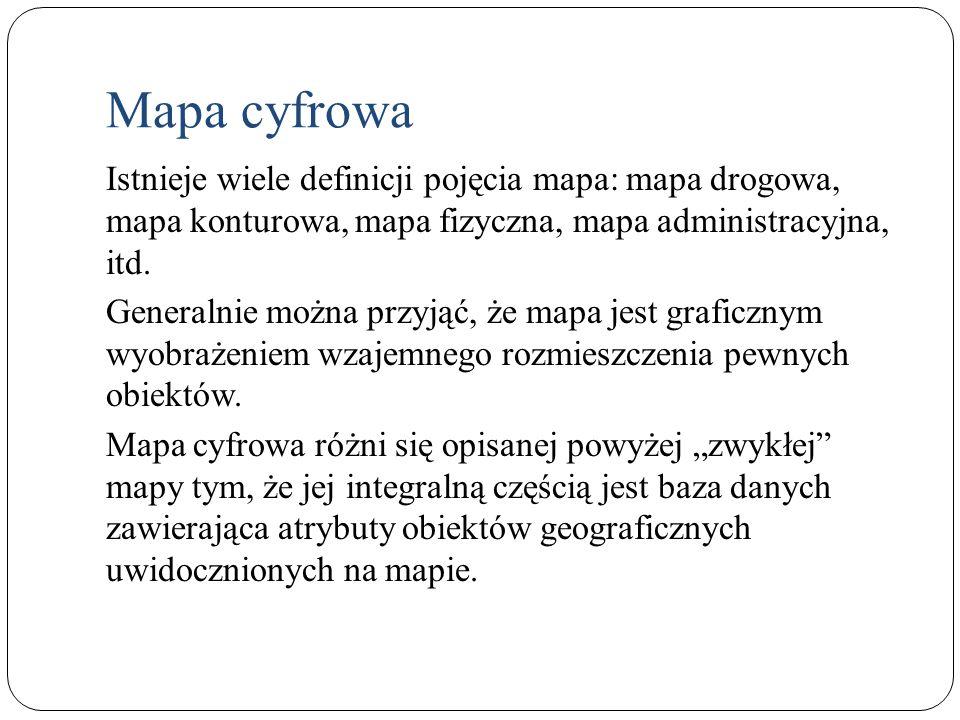 Mapa cyfrowa Istnieje wiele definicji pojęcia mapa: mapa drogowa, mapa konturowa, mapa fizyczna, mapa administracyjna, itd.