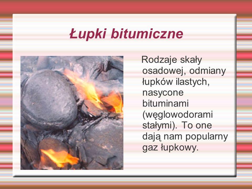Łupki bitumiczne Rodzaje skały osadowej, odmiany łupków ilastych, nasycone bituminami (węglowodorami stałymi). To one dają nam popularny gaz łupkowy.