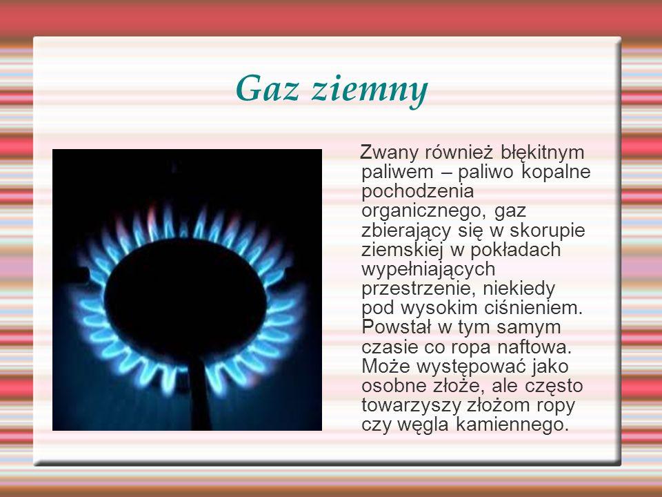 Gaz ziemny Zwany również błękitnym paliwem – paliwo kopalne pochodzenia organicznego, gaz zbierający się w skorupie ziemskiej w pokładach wypełniający