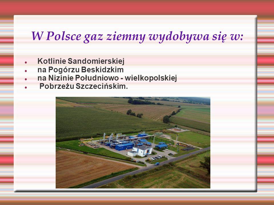 W Polsce gaz ziemny wydobywa się w: Kotlinie Sandomierskiej na Pogórzu Beskidzkim na Nizinie Południowo - wielkopolskiej Pobrzeżu Szczecińskim.