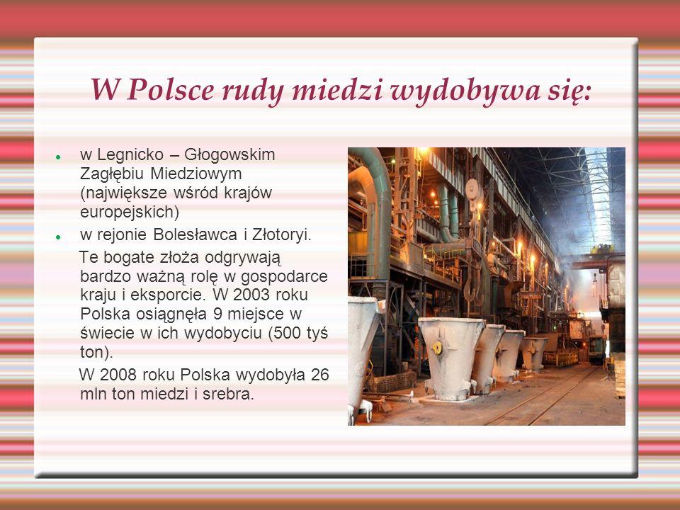W Polsce rudy miedzi wydobywa się: w Legnicko – Głogowskim Zagłębiu Miedziowym (największe wśród krajów europejskich) w rejonie Bolesławca i Złotoryi.