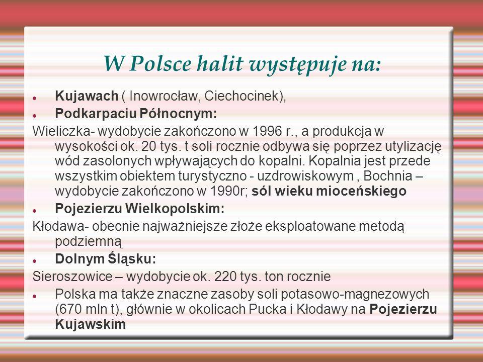 W Polsce halit występuje na: Kujawach ( Inowrocław, Ciechocinek), Podkarpaciu Północnym: Wieliczka- wydobycie zakończono w 1996 r., a produkcja w wyso