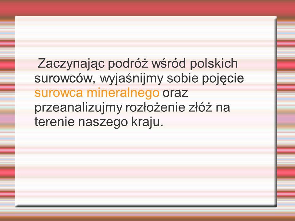 Zaczynając podróż wśród polskich surowców, wyjaśnijmy sobie pojęcie surowca mineralnego oraz przeanalizujmy rozłożenie złóż na terenie naszego kraju.