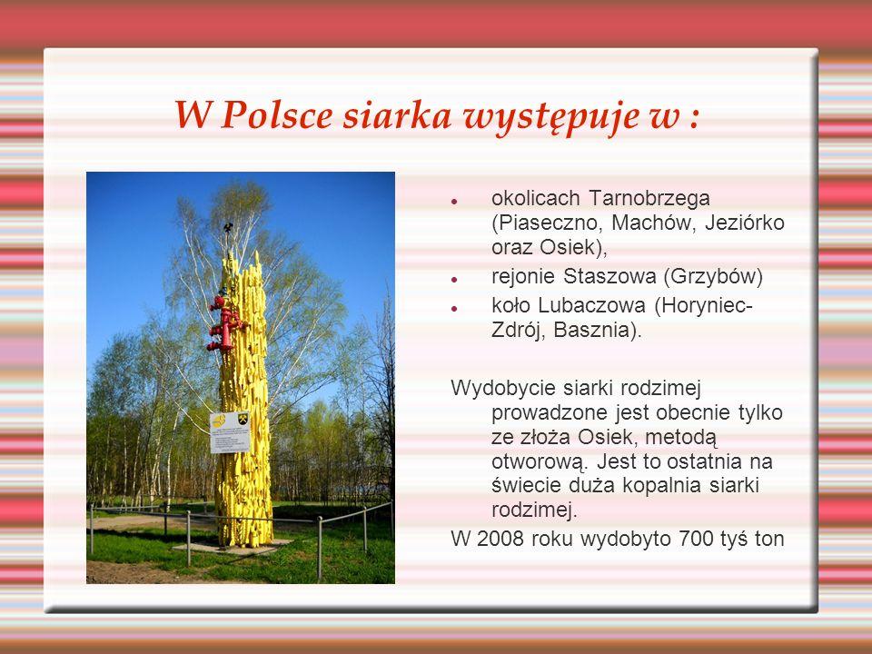 W Polsce siarka występuje w : okolicach Tarnobrzega (Piaseczno, Machów, Jeziórko oraz Osiek), rejonie Staszowa (Grzybów) koło Lubaczowa (Horyniec- Zdr