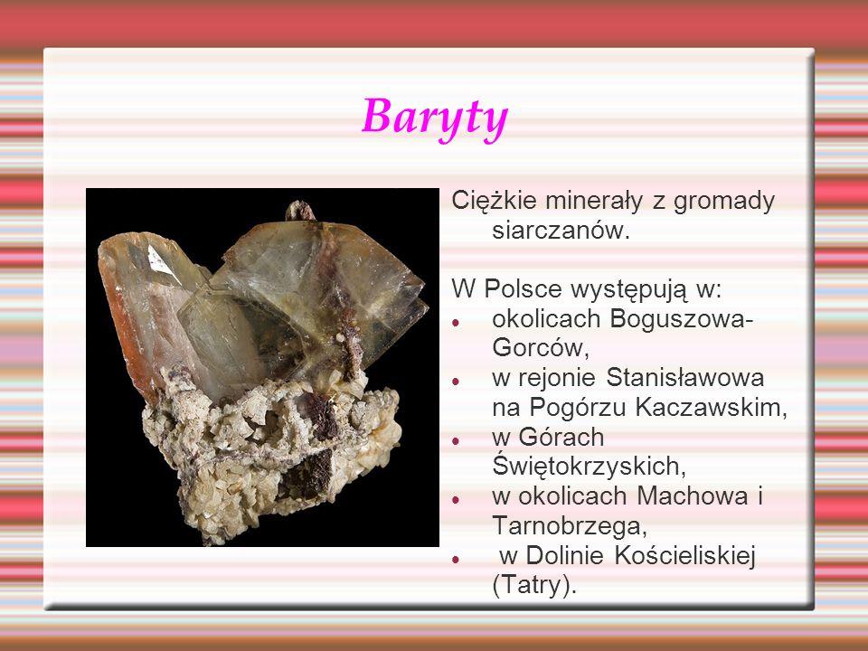 Baryty Ciężkie minerały z gromady siarczanów. W Polsce występują w: okolicach Boguszowa- Gorców, w rejonie Stanisławowa na Pogórzu Kaczawskim, w Górac