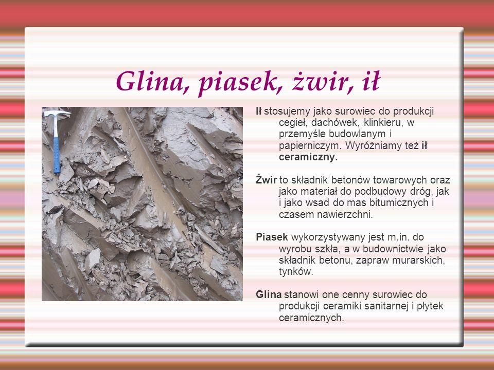 Glina, piasek, żwir, ił Ił stosujemy jako surowiec do produkcji cegieł, dachówek, klinkieru, w przemyśle budowlanym i papierniczym. Wyróżniamy też ił