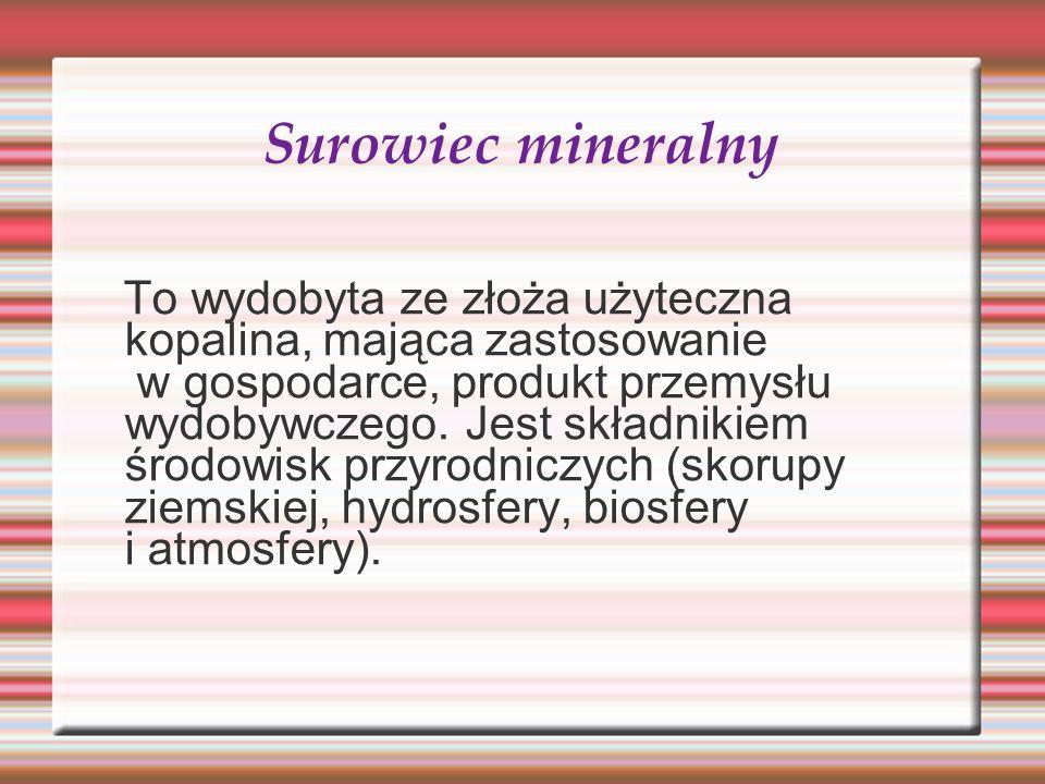 Surowiec mineralny To wydobyta ze złoża użyteczna kopalina, mająca zastosowanie w gospodarce, produkt przemysłu wydobywczego. Jest składnikiem środowi