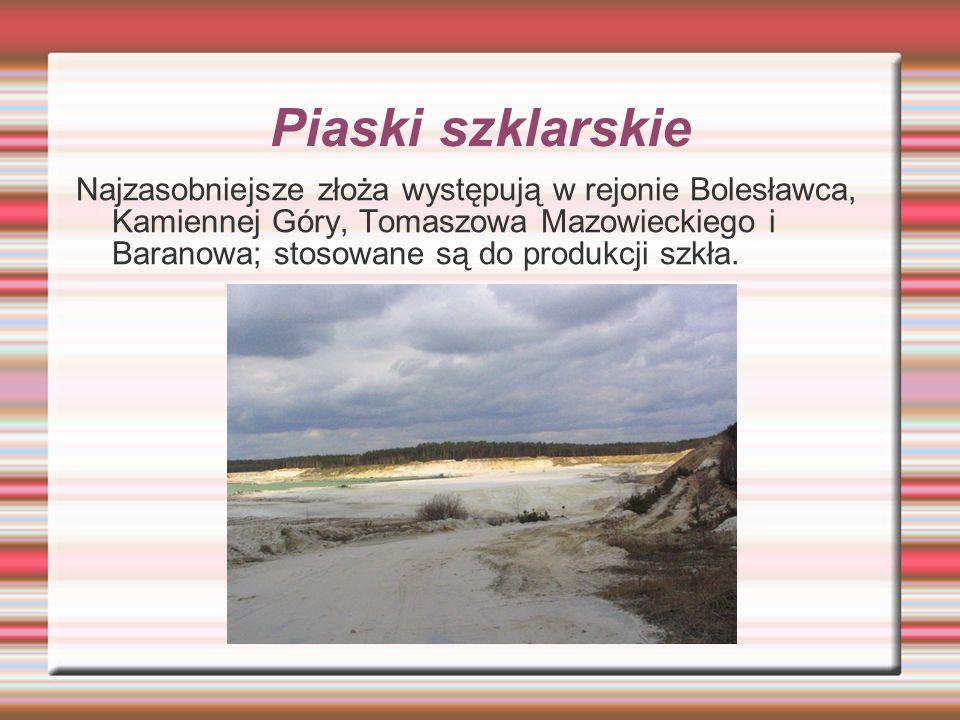 Piaski szklarskie Najzasobniejsze złoża występują w rejonie Bolesławca, Kamiennej Góry, Tomaszowa Mazowieckiego i Baranowa; stosowane są do produkcji