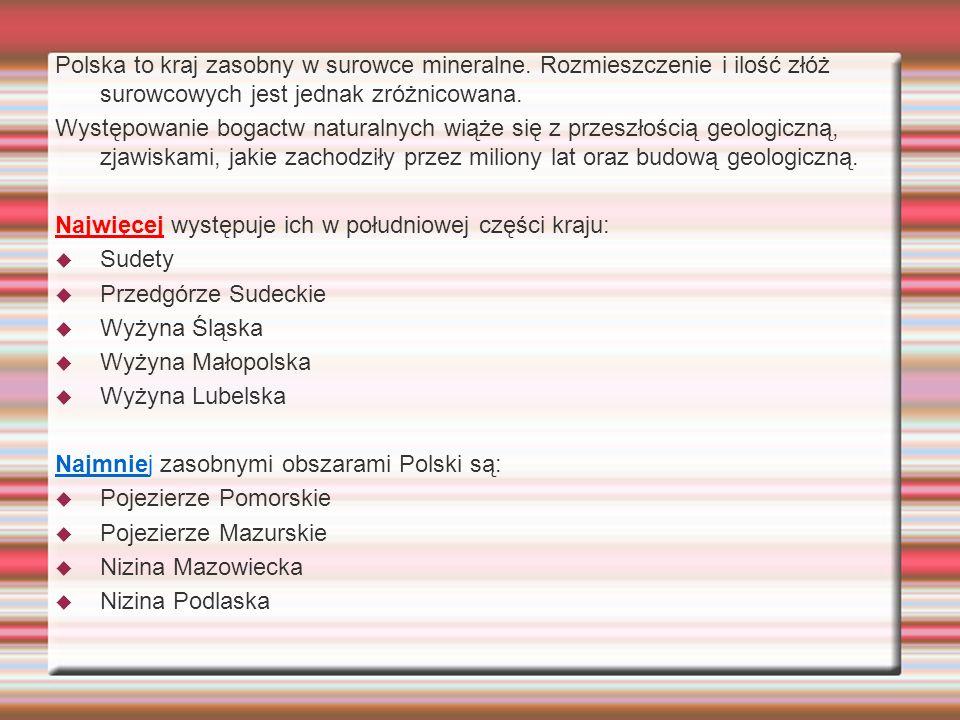 Polska to kraj zasobny w surowce mineralne. Rozmieszczenie i ilość złóż surowcowych jest jednak zróżnicowana. Występowanie bogactw naturalnych wiąże s