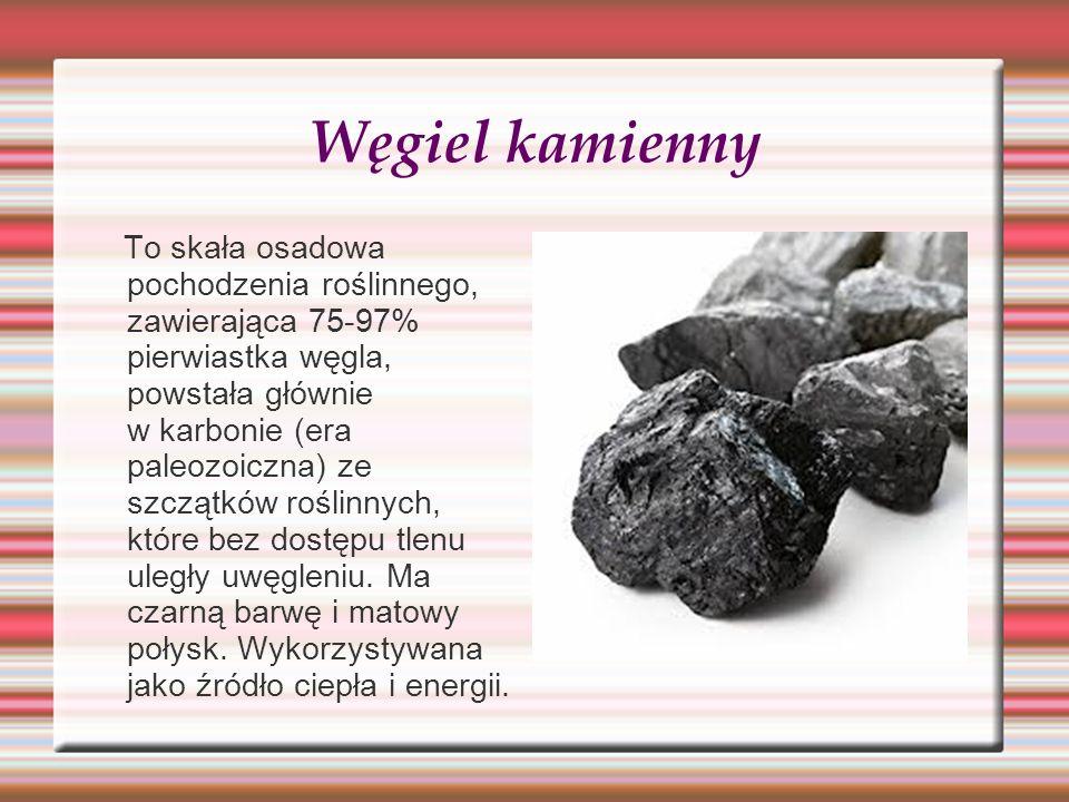 Węgiel kamienny To skała osadowa pochodzenia roślinnego, zawierająca 75-97% pierwiastka węgla, powstała głównie w karbonie (era paleozoiczna) ze szczą