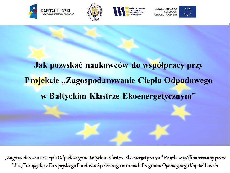 Jak pozyskać naukowców do współpracy przy Projekcie Zagospodarowanie Ciepła Odpadowego w Bałtyckim Klastrze Ekoenergetycznym Zagospodarowanie Ciepła Odpadowego w Bałtyckim Klastrze Ekoenergetycznym Projekt współfinansowany przez Unię Europejską z Europejskiego Funduszu Społecznego w ramach Programu Operacyjnego Kapitał Ludzki