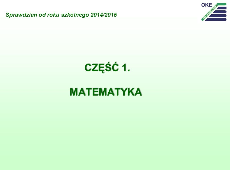 Sprawdzian od roku szkolnego 2014/2015 CZĘŚĆ 1. MATEMATYKA