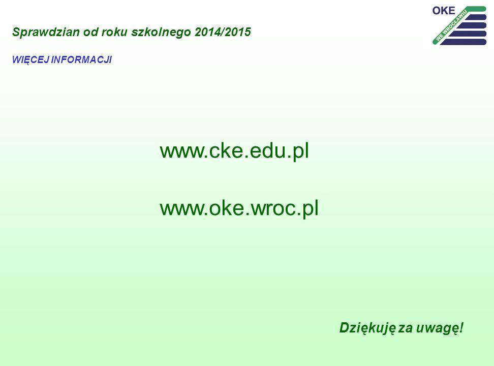 Sprawdzian od roku szkolnego 2014/2015 www.cke.edu.pl www.oke.wroc.pl WIĘCEJ INFORMACJI Dziękuję za uwagę!