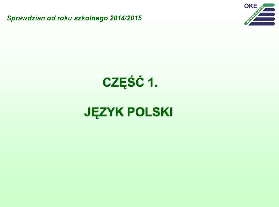 Sprawdzian od roku szkolnego 2014/2015 CZĘŚĆ 1. JĘZYK POLSKI