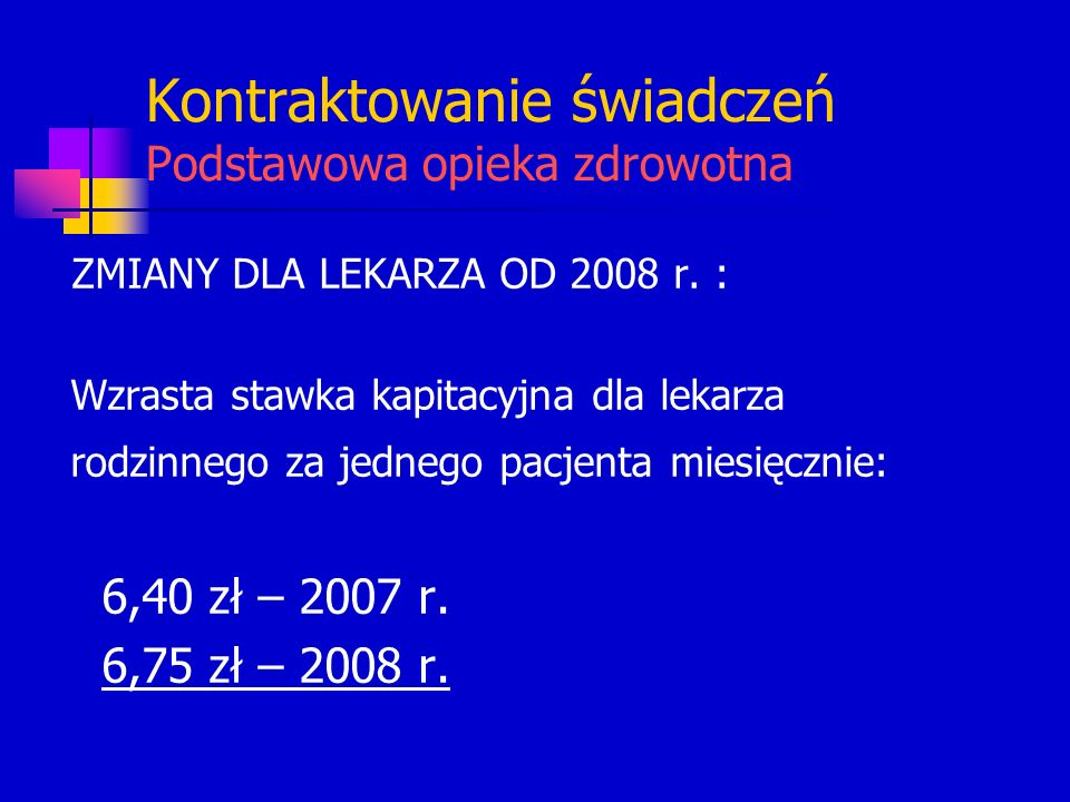 Kontraktowanie świadczeń Podstawowa opieka zdrowotna ZMIANY DLA LEKARZA OD 2008 r. : Wzrasta stawka kapitacyjna dla lekarza rodzinnego za jednego pacj