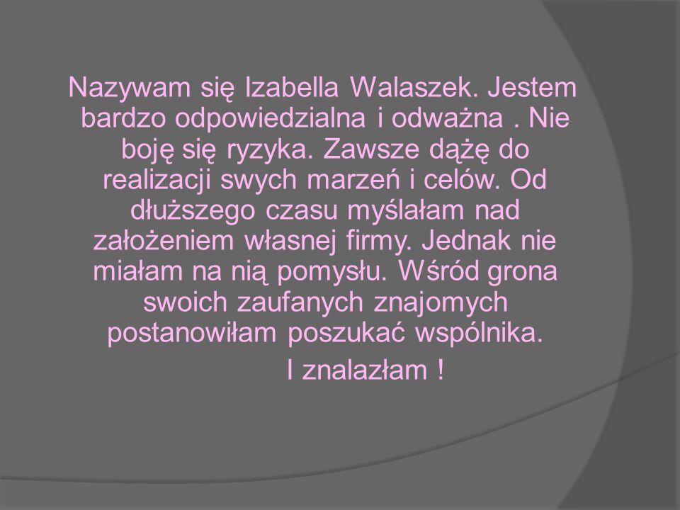 Nazywam się Izabella Walaszek. Jestem bardzo odpowiedzialna i odważna. Nie boję się ryzyka. Zawsze dążę do realizacji swych marzeń i celów. Od dłuższe