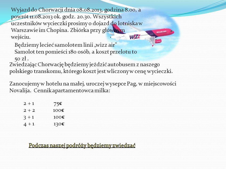 Wyjazd do Chorwacji dnia 08.08.2013, godzina 8.00, a powrót 11.08.2013 ok. godz. 20.30. Wszystkich uczestników wycieczki prosimy o dojazd do lotniska