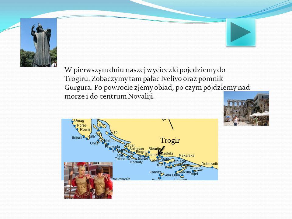 W pierwszym dniu naszej wycieczki pojedziemy do Trogiru. Zobaczymy tam pałac Ivelivo oraz pomnik Gurgura. Po powrocie zjemy obiad, po czym pójdziemy n
