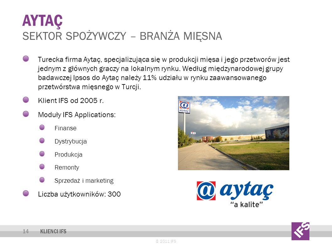 AYTAÇ © 2011 IFS 14 SEKTOR SPOŻYWCZY – BRANŻA MIĘSNA KLIENCI IFS Turecka firma Aytaç, specjalizująca się w produkcji mięsa i jego przetworów jest jednym z głównych graczy na lokalnym rynku.