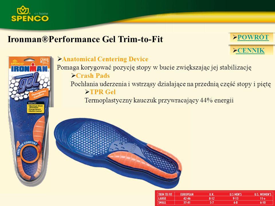 POWRÓT POWRÓT CENNIK Ironman®Performance Gel Insole TPR Gel Termoplastyczny kauczuk przywracający 44% energii Anatomical Cushioning System Podwójna gęstość żelu pochłaniająca uderzenia Heel Cupping (zagłębienie w miejscu pięty) Zapewnia dodatkową amortyzację i stabilizację pięty 7 Sizes Poprawne rozmieszczenie łuków zapewnia dopasowanie do każdej stopy, dzięki czemu zwiększa wygodę i wydajność wkładki