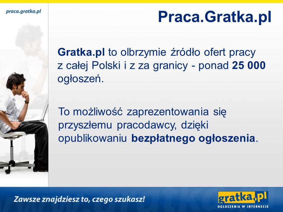 Gratka.pl to olbrzymie źródło ofert pracy z całej Polski i z za granicy - ponad 25 000 ogłoszeń. To możliwość zaprezentowania się przyszłemu pracodawc