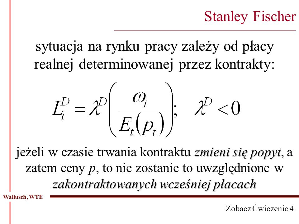 Stanley Fischer _________________________________________________________________________ sytuacja na rynku pracy zależy od płacy realnej determinowanej przez kontrakty: zmieni się popyt zakontraktowanych wcześniej płacach jeżeli w czasie trwania kontraktu zmieni się popyt, a zatem ceny p, to nie zostanie to uwzględnione w zakontraktowanych wcześniej płacach Wallusch, WTE Zobacz Ćwiczenie 4.