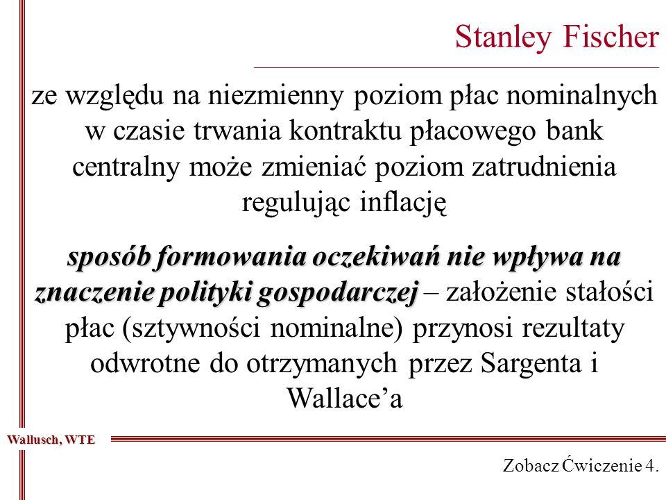 Stanley Fischer _________________________________________________________________________ ze względu na niezmienny poziom płac nominalnych w czasie trwania kontraktu płacowego bank centralny może zmieniać poziom zatrudnienia regulując inflację sposób formowania oczekiwań nie wpływa na znaczenie polityki gospodarczej sposób formowania oczekiwań nie wpływa na znaczenie polityki gospodarczej – założenie stałości płac (sztywności nominalne) przynosi rezultaty odwrotne do otrzymanych przez Sargenta i Wallacea Wallusch, WTE Zobacz Ćwiczenie 4.