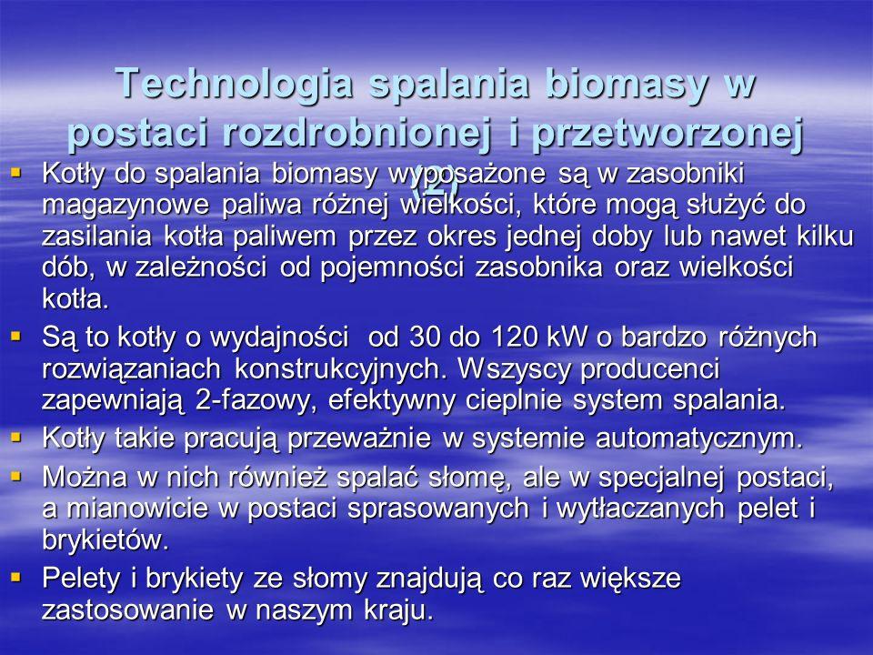 Technologia spalania biomasy w postaci rozdrobnionej i przetworzonej (2) Technologia spalania biomasy w postaci rozdrobnionej i przetworzonej (2) Kotły do spalania biomasy wyposażone są w zasobniki magazynowe paliwa różnej wielkości, które mogą służyć do zasilania kotła paliwem przez okres jednej doby lub nawet kilku dób, w zależności od pojemności zasobnika oraz wielkości kotła.