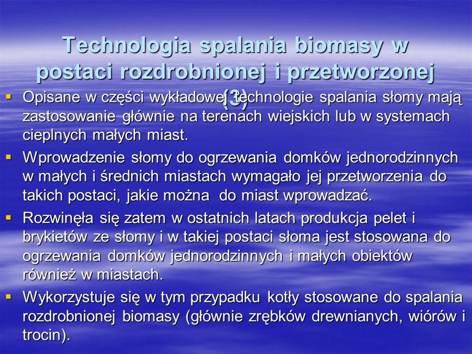 Technologia spalania biomasy w postaci rozdrobnionej i przetworzonej (3) Technologia spalania biomasy w postaci rozdrobnionej i przetworzonej (3) Opisane w części wykładowej technologie spalania słomy mają zastosowanie głównie na terenach wiejskich lub w systemach cieplnych małych miast.