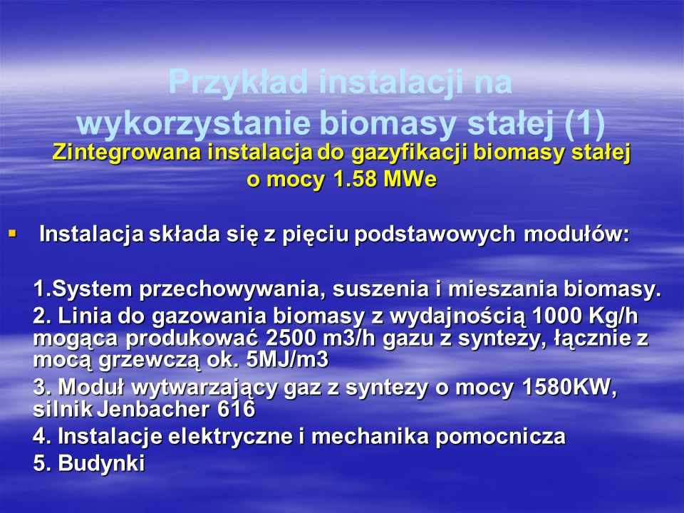 Przykład instalacji na wykorzystanie biomasy stałej (1) Zintegrowana instalacja do gazyfikacji biomasy stałej o mocy 1.58 MWe Instalacja składa się z pięciu podstawowych modułów: Instalacja składa się z pięciu podstawowych modułów: 1.System przechowywania, suszenia i mieszania biomasy.