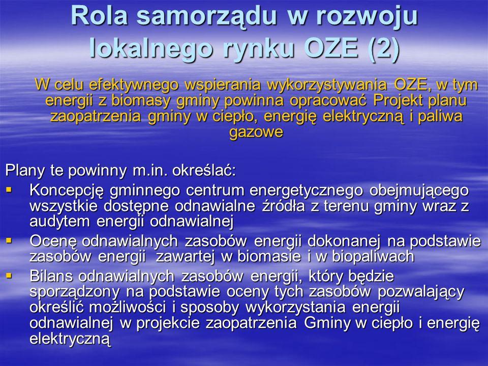 Rola samorządu w rozwoju lokalnego rynku OZE (2) W celu efektywnego wspierania wykorzystywania OZE, w tym energii z biomasy gminy powinna opracować Projekt planu zaopatrzenia gminy w ciepło, energię elektryczną i paliwa gazowe Plany te powinny m.in.