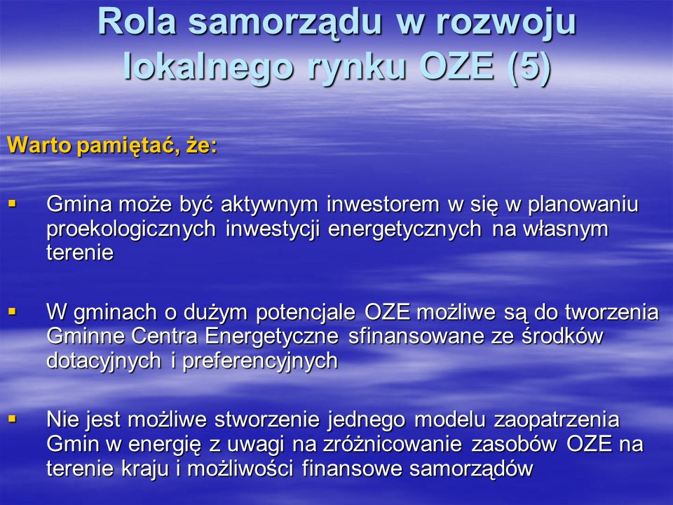 Rola samorządu w rozwoju lokalnego rynku OZE (5) Warto pamiętać, że: Gmina może być aktywnym inwestorem w się w planowaniu proekologicznych inwestycji energetycznych na własnym terenie Gmina może być aktywnym inwestorem w się w planowaniu proekologicznych inwestycji energetycznych na własnym terenie W gminach o dużym potencjale OZE możliwe są do tworzenia Gminne Centra Energetyczne sfinansowane ze środków dotacyjnych i preferencyjnych W gminach o dużym potencjale OZE możliwe są do tworzenia Gminne Centra Energetyczne sfinansowane ze środków dotacyjnych i preferencyjnych Nie jest możliwe stworzenie jednego modelu zaopatrzenia Gmin w energię z uwagi na zróżnicowanie zasobów OZE na terenie kraju i możliwości finansowe samorządów Nie jest możliwe stworzenie jednego modelu zaopatrzenia Gmin w energię z uwagi na zróżnicowanie zasobów OZE na terenie kraju i możliwości finansowe samorządów