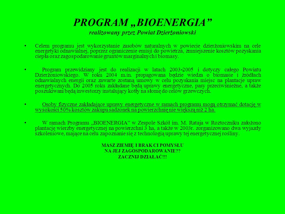 PROGRAM BIOENERGIA realizowany przez Powiat Dzierżoniowski Celem programu jest wykorzystanie zasobów naturalnych w powiecie dzierżoniowskim na cele energetyki odnawialnej, poprzez ograniczenie emisji do powietrza, zmniejszenie kosztów pozyskania ciepła oraz zagospodarowanie gruntów marginalnych i biomasy.