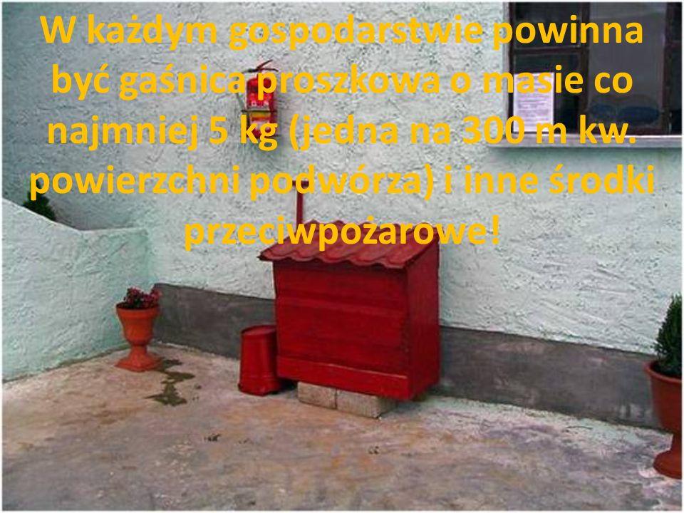 W każdym gospodarstwie powinna być gaśnica proszkowa o masie co najmniej 5 kg (jedna na 300 m kw. powierzchni podwórza) i inne środki przeciwpożarowe!